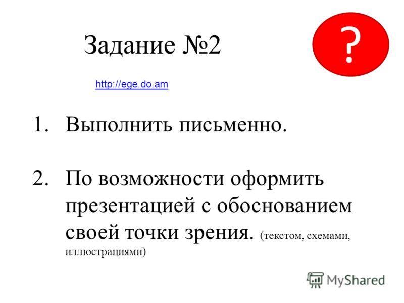 Задание 2 1.Выполнить письменно. 2.По возможности оформить презентацией с обоснованием своей точки зрения. (текстом, схемами, иллюстрациями) ? http://ege.do.am