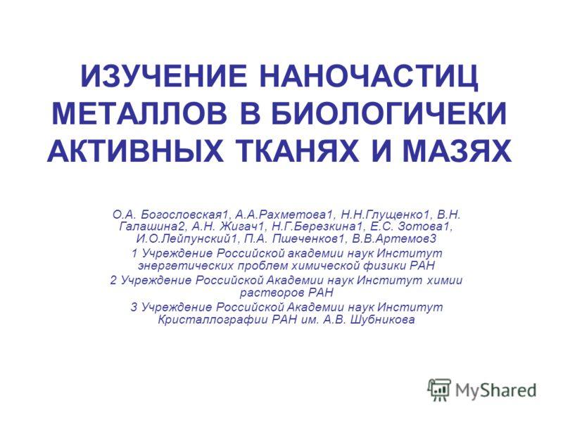 ИЗУЧЕНИЕ НАНОЧАСТИЦ МЕТАЛЛОВ В БИОЛОГИЧЕКИ АКТИВНЫХ ТКАНЯХ И МАЗЯХ О.А. Богословская1, А.А.Рахметова1, Н.Н.Глущенко1, В.Н. Галашина2, А.Н. Жигач1, Н.Г.Березкина1, Е.С. Зотова1, И.О.Лейпунский1, П.А. Пшеченков1, В.В.Артемов3 1 Учреждение Российской ак