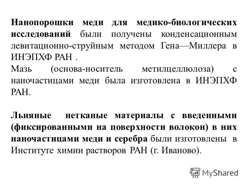 Нанопорошки меди для медико-биологических исследований были получены конденсационным левитационно-струйным методом ГенаМиллера в ИНЭПХФ РАН. Мазь (основа-носитель метилцеллюлоза) с наночастицами меди была изготовлена в ИНЭПХФ РАН. Льняные нетканые ма