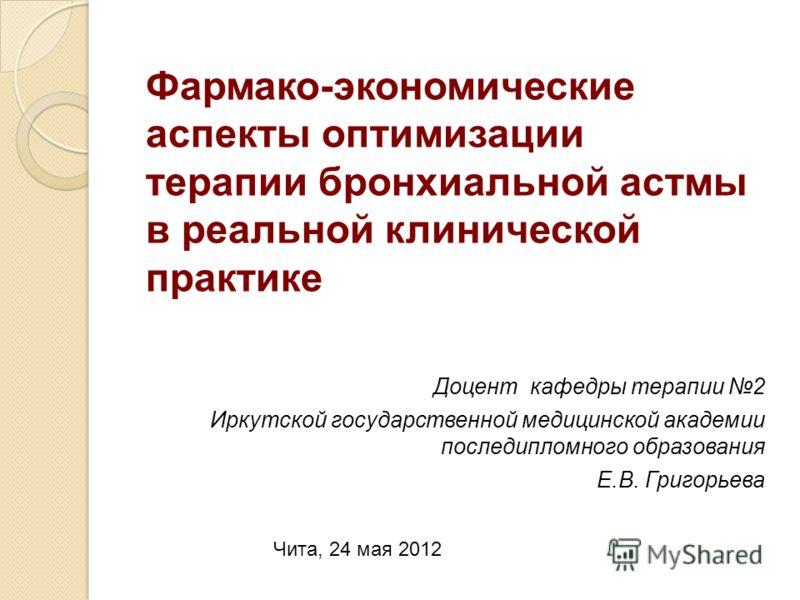 Доцент кафедры терапии 2 Иркутской государственной медицинской академии последипломного образования Е.В. Григорьева Фармако-экономические аспекты оптимизации терапии бронхиальной астмы в реальной клинической практике Чита, 24 мая 2012