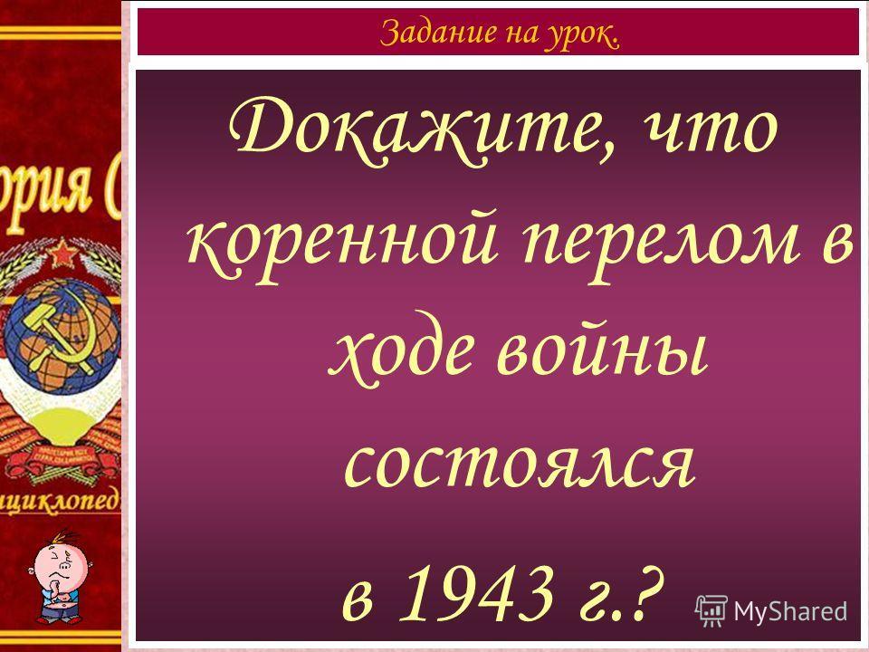 Докажите, что коренной перелом в ходе войны состоялся в 1943 г.? Задание на урок.