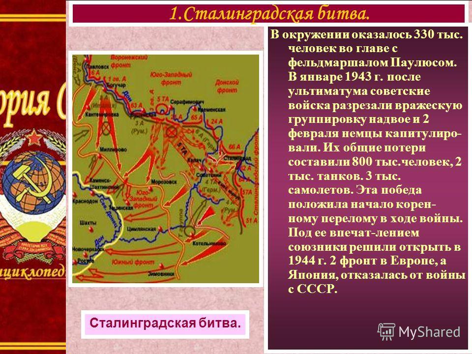 В окружении оказалось 330 тыс. человек во главе с фельдмаршалом Паулюсом. В январе 1943 г. после ультиматума советские войска разрезали вражескую группировку надвое и 2 февраля немцы капитулиро- вали. Их общие потери составили 800 тыс.человек, 2 тыс.