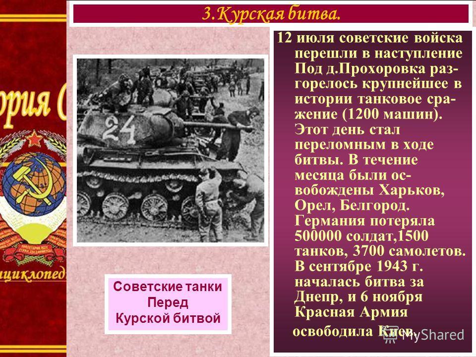 12 июля советские войска перешли в наступление Под д.Прохоровка раз- горелось крупнейшее в истории танковое сра- жение (1200 машин). Этот день стал переломным в ходе битвы. В течение месяца были ос- вобождены Харьков, Орел, Белгород. Германия потерял
