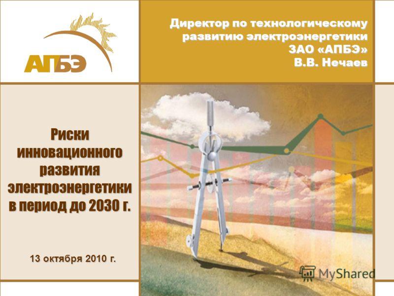 Директор по технологическому развитию электроэнергетики ЗАО «АПБЭ» В.В. Нечаев 13 октября 2010 г. Риски инновационного развития электроэнергетики в период до 2030 г.