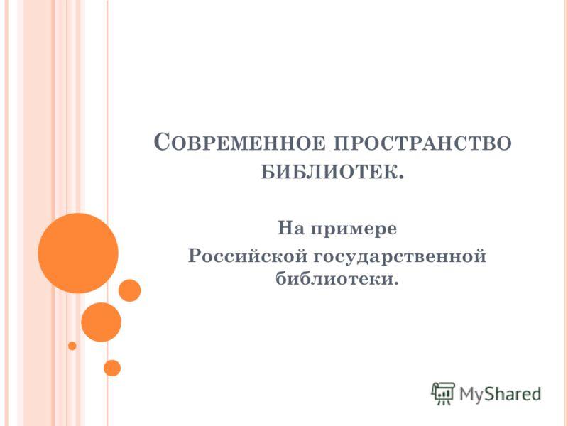 С ОВРЕМЕННОЕ ПРОСТРАНСТВО БИБЛИОТЕК. На примере Российской государственной библиотеки.