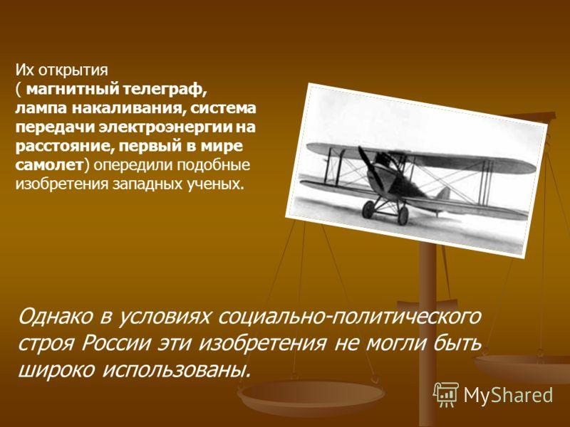 Их открытия ( магнитный телеграф, лампа накаливания, система передачи электроэнергии на расстояние, первый в мире самолет) опередили подобные изобретения западных ученых. Однако в условиях социально-политического строя России эти изобретения не могли