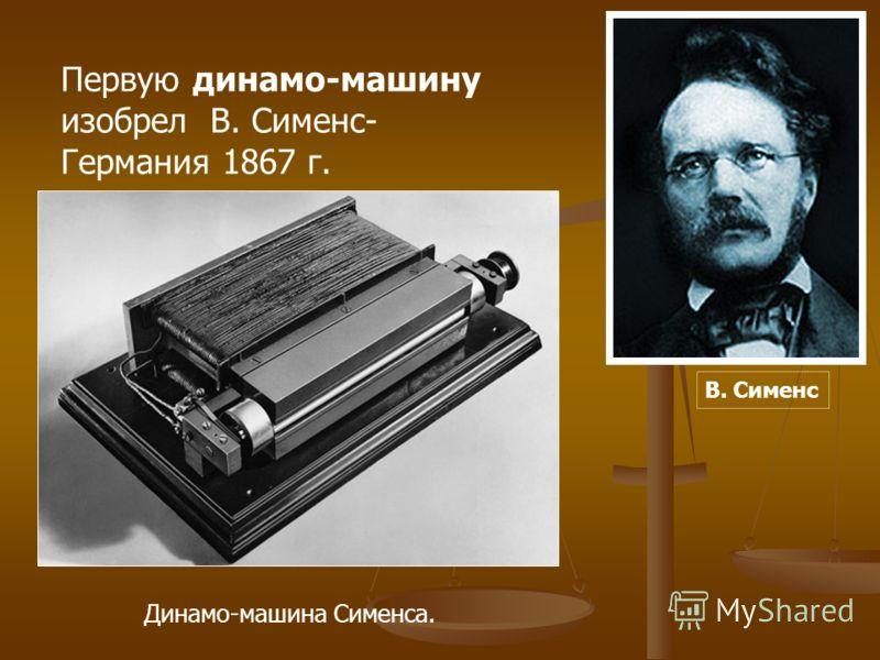 Первую динамо-машину изобрел В. Сименс- Германия 1867 г. Динамо-машина Сименса. В. Сименс