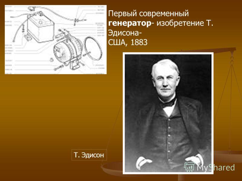 Первый современный генератор- изобретение Т. Эдисона- США, 1883 Т. Эдисон