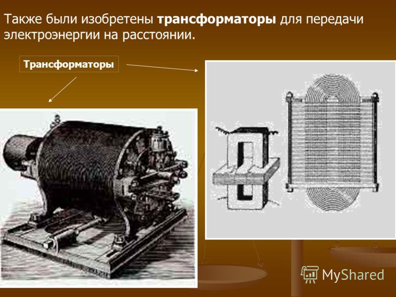 Также были изобретены трансформаторы для передачи электроэнергии на расстоянии. Трансформаторы