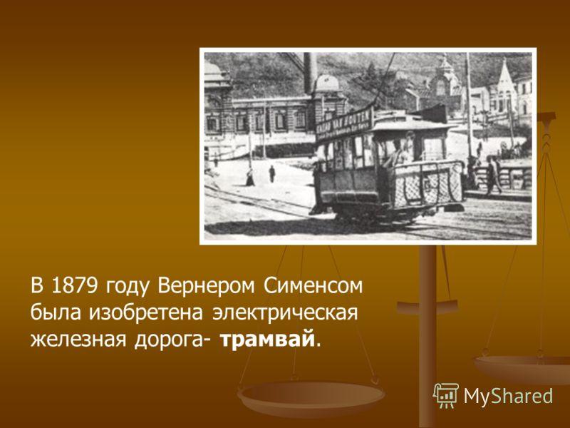 В 1879 году Вернером Сименсом была изобретена электрическая железная дорога- трамвай.