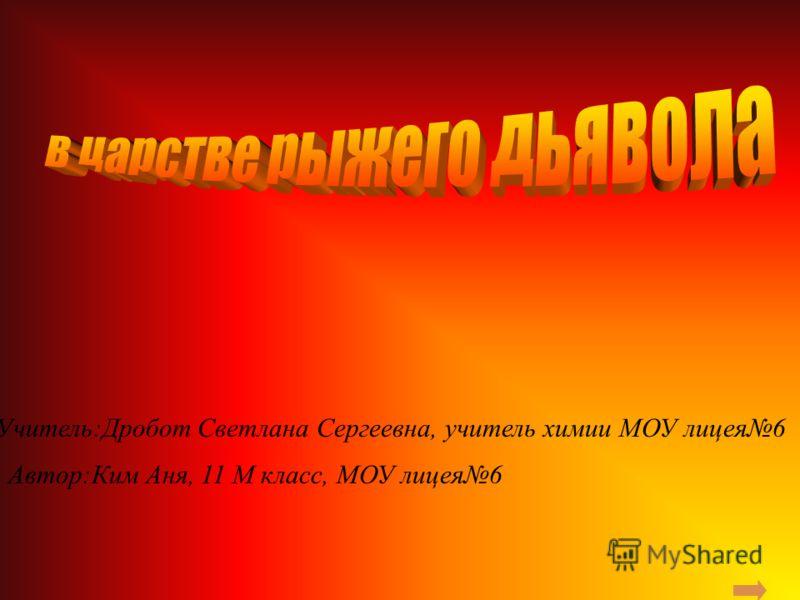 Учитель:Дробот Светлана Сергеевна, учитель химии МОУ лицея6 Автор:Ким Аня, 11 М класс, МОУ лицея6