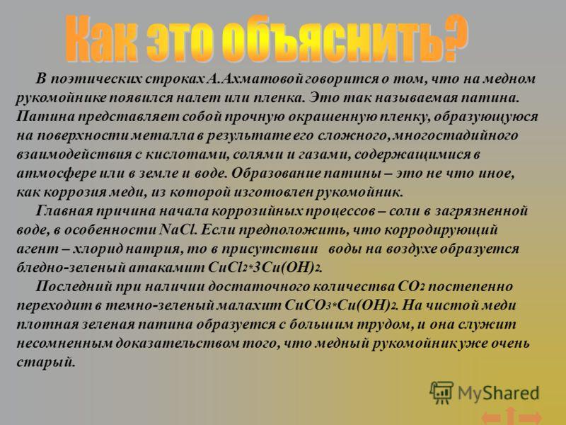В поэтических строках А.Ахматовой говорится о том, что на медном рукомойнике появился налет или пленка. Это так называемая патина. Патина представляет собой прочную окрашенную пленку, образующуюся на поверхности металла в результате его сложного, мно