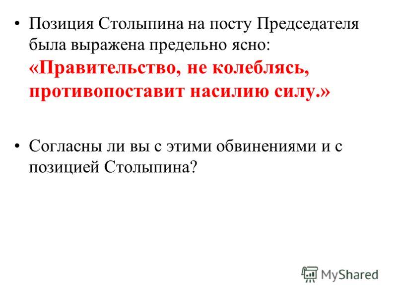 Позиция Столыпина на посту Председателя была выражена предельно ясно: «Правительство, не колеблясь, противопоставит насилию силу.» Согласны ли вы с этими обвинениями и с позицией Столыпина?