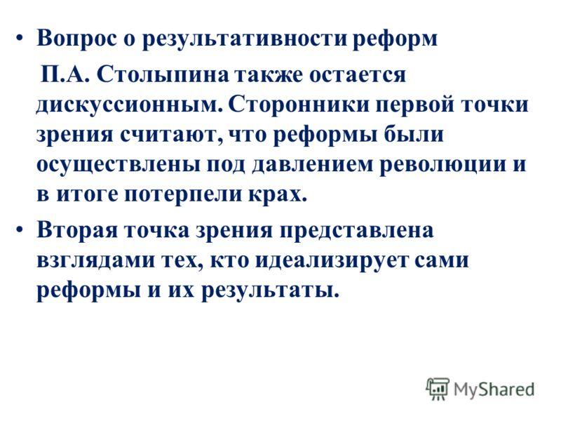 Вопрос о результативности реформ П.А. Столыпина также остается дискуссионным. Сторонники первой точки зрения считают, что реформы были осуществлены под давлением революции и в итоге потерпели крах. Вторая точка зрения представлена взглядами тех, кто