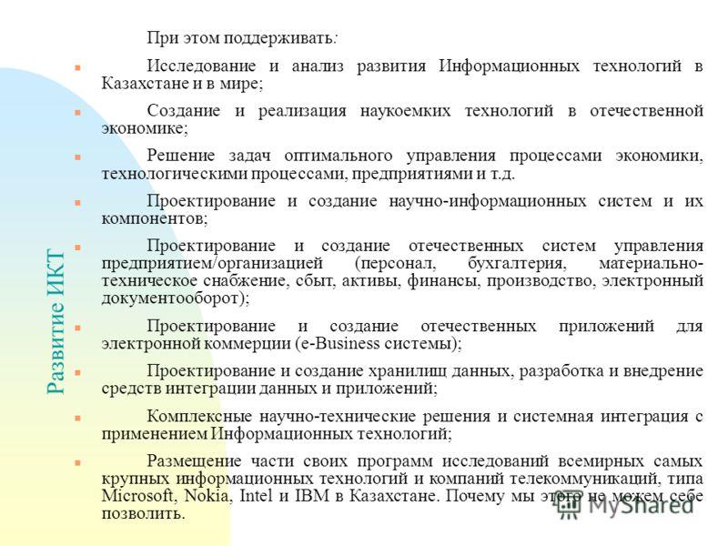 Развитие ИКТ При этом поддерживать: n Исследование и анализ развития Информационных технологий в Казахстане и в мире; n Создание и реализация наукоемких технологий в отечественной экономике; n Решение задач оптимального управления процессами экономик
