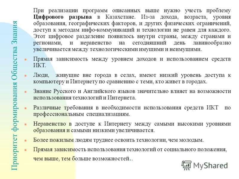 Приоритет формирования Общества Знания При реализации программ описанных выше нужно учесть проблему Цифрового разрыва в Казахстане. Из-за дохода, возраста, уровня образования, географических факторов, и других физических ограничений, доступ к методам