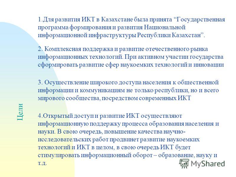Цели 1.Для развития ИКТ в Казахстане была принята Государственная программа формирования и развития Национальной информационной инфраструктуры Республики Казахстан. 2. Комплексная поддержка и развитие отечественного рынка информационных технологий. П