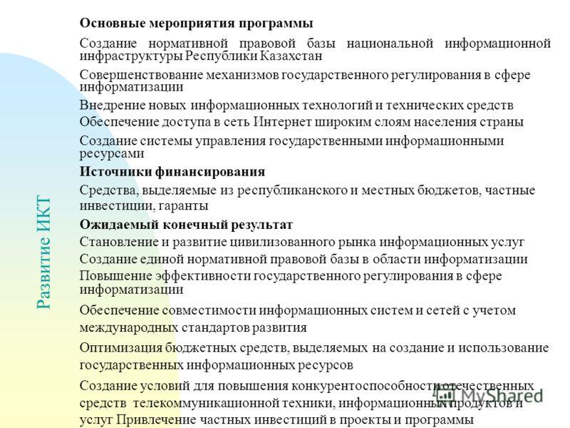 Развитие ИКТ Основные мероприятия программы Создание нормативной правовой базы национальной информационной инфраструктуры Республики Казахстан Совершенствование механизмов государственного регулирования в сфере информатизации Внедрение новых информац