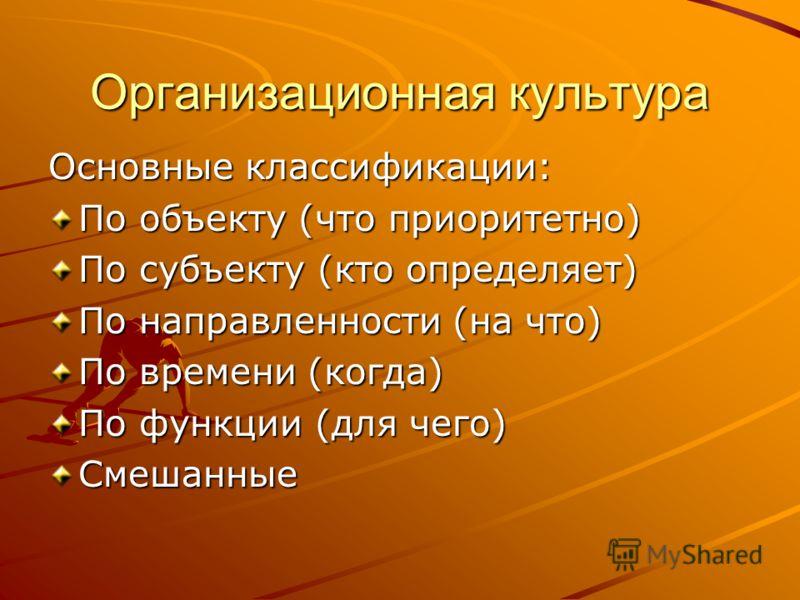 Организационная культура Основные классификации: По объекту (что приоритетно) По субъекту (кто определяет) По направленности (на что) По времени (когда) По функции (для чего) Смешанные