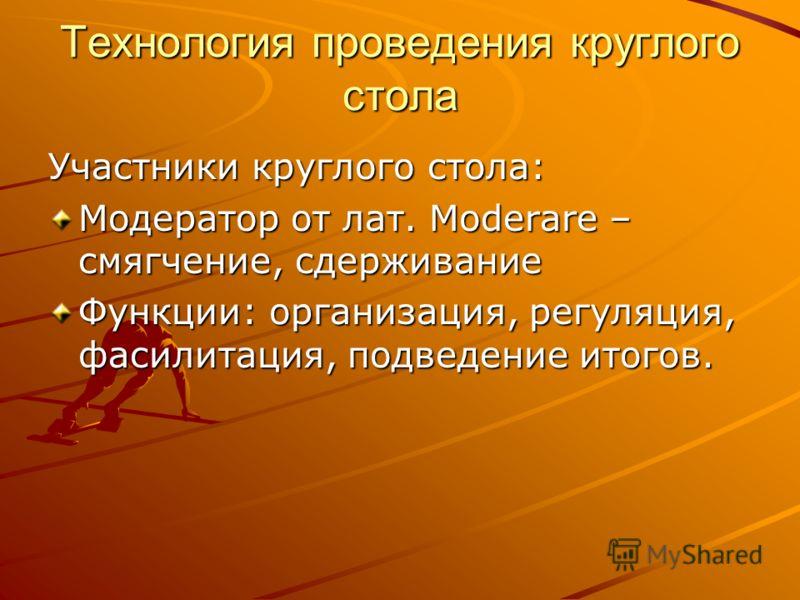 Участники круглого стола: Модератор от лат. Moderare – смягчение, сдерживание Функции: организация, регуляция, фасилитация, подведение итогов.