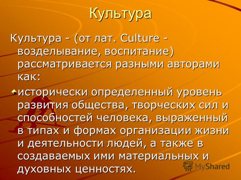 Культура Культура - (от лат. Culture - возделывание, воспитание) рассматривается разными авторами как: исторически определенный уровень развития общества, творческих сил и способностей человека, выраженный в типах и формах организации жизни и деятель