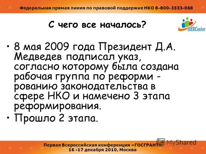 Федеральная прямая линия по правовой поддержке НКО 8-800-3333-068 Первая Всероссийская конференция «ГОСГРАНТ» 16 -17 декабря 2010, Москва С чего все началось? 8 мая 2009 года Президент Д.А. Медведев подписал указ, согласно которому была создана рабоч