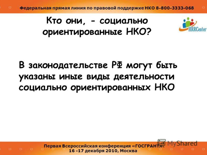 Федеральная прямая линия по правовой поддержке НКО 8-800-3333-068 Первая Всероссийская конференция «ГОСГРАНТ» 16 -17 декабря 2010, Москва Кто они, - социально ориентированные НКО? В законодательстве РФ могут быть указаны иные виды деятельности социал