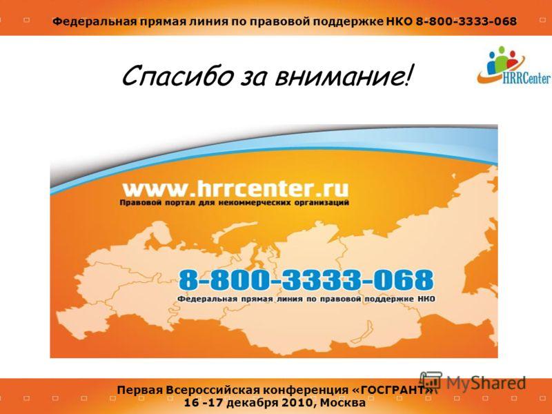Федеральная прямая линия по правовой поддержке НКО 8-800-3333-068 Первая Всероссийская конференция «ГОСГРАНТ» 16 -17 декабря 2010, Москва Спасибо за внимание!