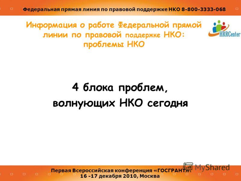 Федеральная прямая линия по правовой поддержке НКО 8-800-3333-068 Первая Всероссийская конференция «ГОСГРАНТ» 16 -17 декабря 2010, Москва Информация о работе Федеральной прямой линии по правовой поддержке НКО: проблемы НКО 4 блока проблем, волнующих