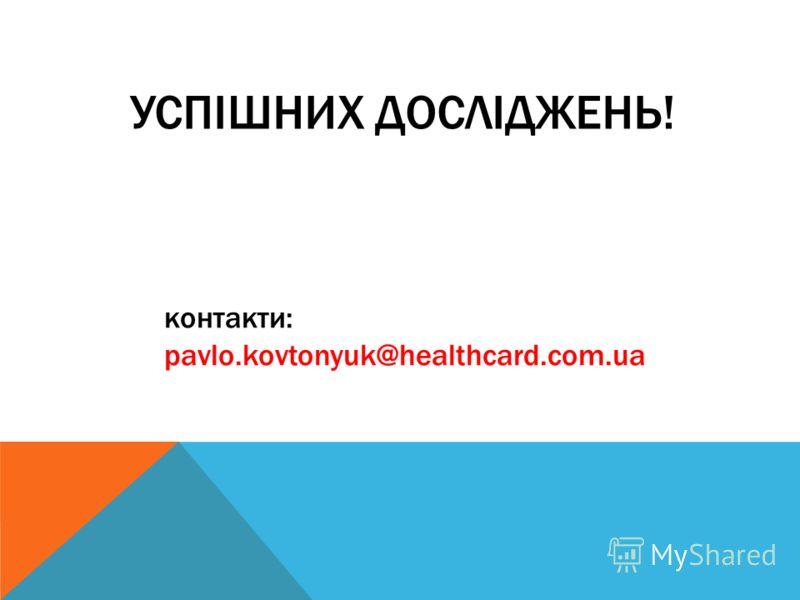 УСПІШНИХ ДОСЛІДЖЕНЬ! контакти: pavlo.kovtonyuk@healthcard.com.ua