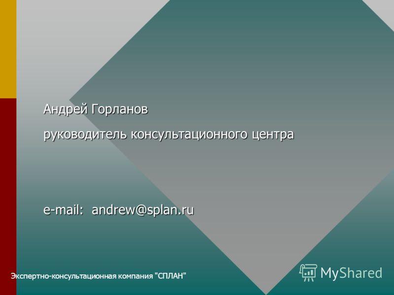 Экспертно-консультационная компания СПЛАН Андрей Горланов руководитель консультационного центра e-mail: andrew@splan.ru