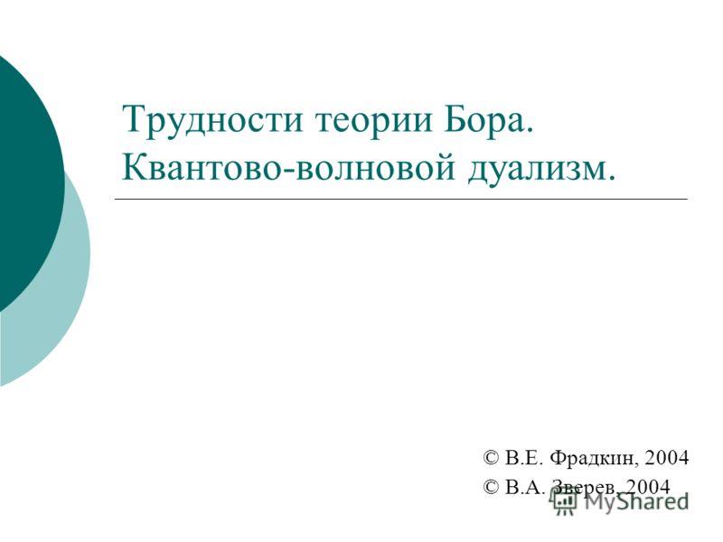 Трудности теории Бора. Квантово-волновой дуализм. © В.Е. Фрадкин, 2004 © В.А. Зверев, 2004