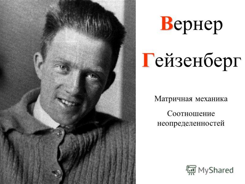 Ве Вернер Г Гейзенберг Матричная механика Соотношение неопределенностей
