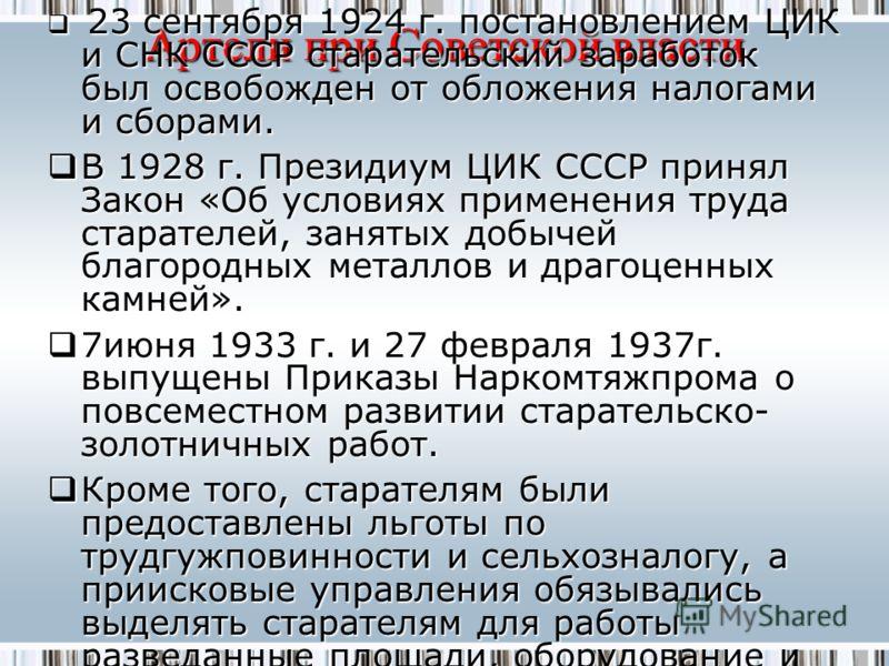 Артели при Советской власти 23 сентября 1924 г. постановлением ЦИК и СНК СССР старательский заработок был освобожден от обложения налогами и сборами. 23 сентября 1924 г. постановлением ЦИК и СНК СССР старательский заработок был освобожден от обложени