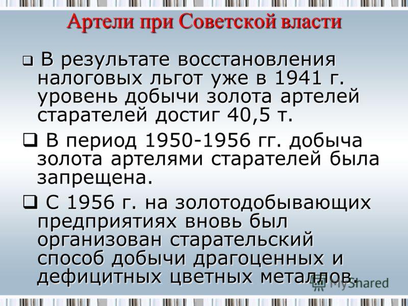 Артели при Советской власти В результате восстановления налоговых льгот уже в 1941 г. уровень добычи золота артелей старателей достиг 40,5 т. В результате восстановления налоговых льгот уже в 1941 г. уровень добычи золота артелей старателей достиг 40