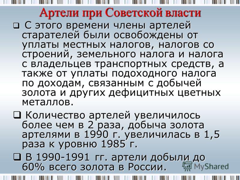 Артели при Советской власти С этого времени члены артелей старателей были освобождены от уплаты местных налогов, налогов со строений, земельного налога и налога с владельцев транспортных средств, а также от уплаты подоходного налога по доходам, связа