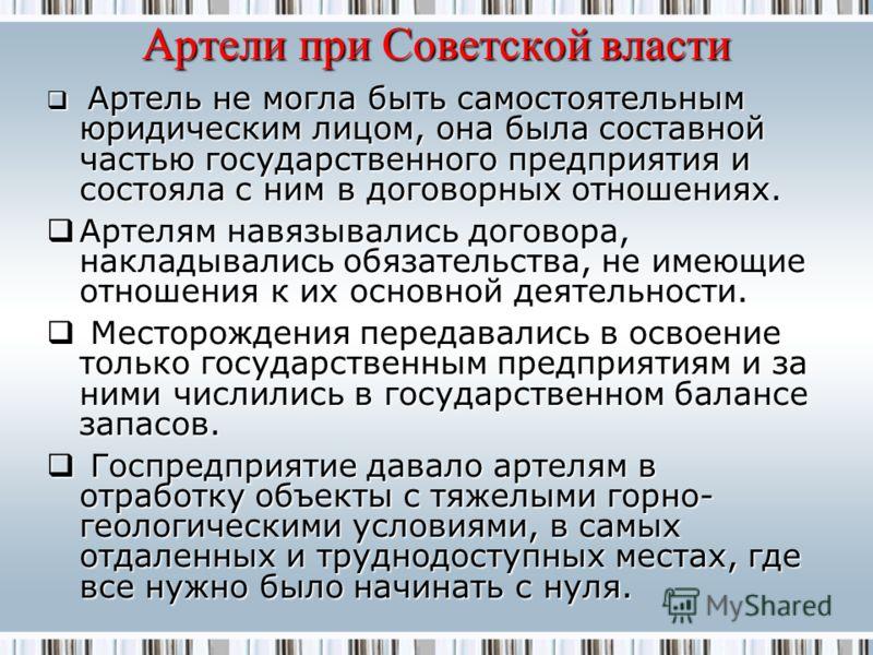 Артели при Советской власти Артель не могла быть самостоятельным юридическим лицом, она была составной частью государственного предприятия и состояла с ним в договорных отношениях. Артель не могла быть самостоятельным юридическим лицом, она была сост