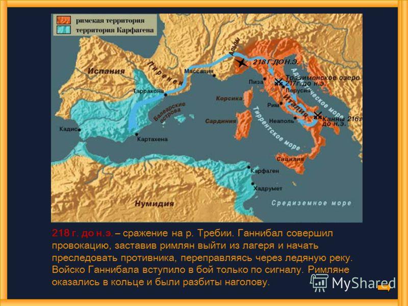 218 Г.ДО Н.Э. 218 г. до н.э. – сражение на р. Требии. Ганнибал совершил провокацию, заставив римлян выйти из лагеря и начать преследовать противника, переправляясь через ледяную реку. Войско Ганнибала вступило в бой только по сигналу. Римляне оказали
