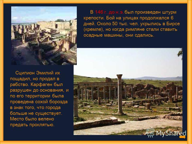 В 146 г. до н.э. был произведен штурм крепости. Бой на улицах продолжался 6 дней. Около 50 тыс. чел. укрылись в Бирсе (кремле), но когда римляне стали ставить осадные машины, они сдались. Сципион Эмилий их пощадил, но продал в рабство. Карфаген был р