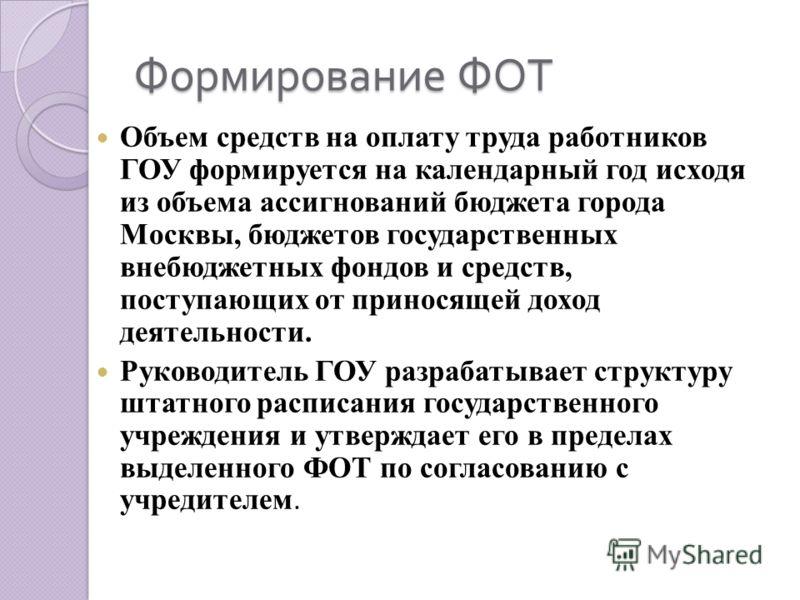 Формирование ФОТ Объем средств на оплату труда работников ГОУ формируется на календарный год исходя из объема ассигнований бюджета города Москвы, бюджетов государственных внебюджетных фондов и средств, поступающих от приносящей доход деятельности. Ру