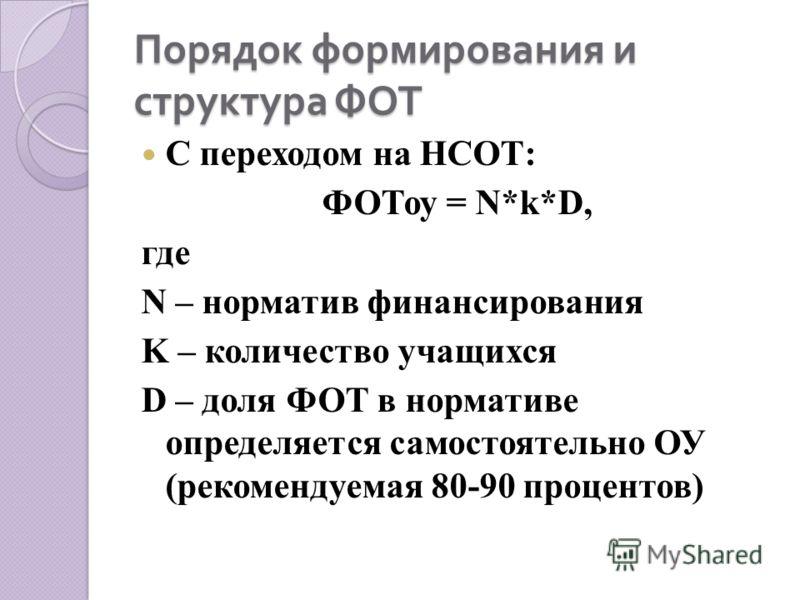 Порядок формирования и структура ФОТ С переходом на НСОТ: ФОТоу = N*k*D, где N – норматив финансирования K – количество учащихся D – доля ФОТ в нормативе определяется самостоятельно ОУ (рекомендуемая 80-90 процентов)