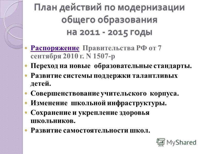 План действий по модернизации общего образования на 2011 - 2015 годы Распоряжение Правительства РФ от 7 сентября 2010 г. N 1507-р Распоряжение Переход на новые образовательные стандарты. Развитие системы поддержки талантливых детей. Совершенствование