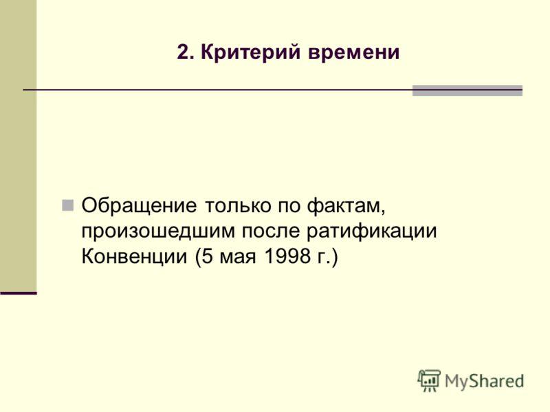2. Критерий времени Обращение только по фактам, произошедшим после ратификации Конвенции (5 мая 1998 г.)