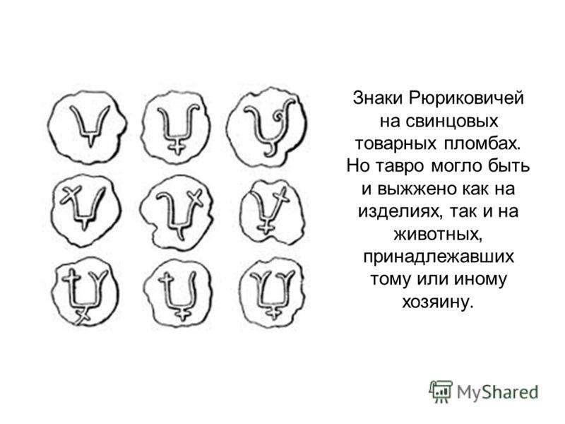 Знаки Рюриковичей на свинцовых товарных пломбах. Но тавро могло быть и выжжено как на изделиях, так и на животных, принадлежавших тому или иному хозяину.