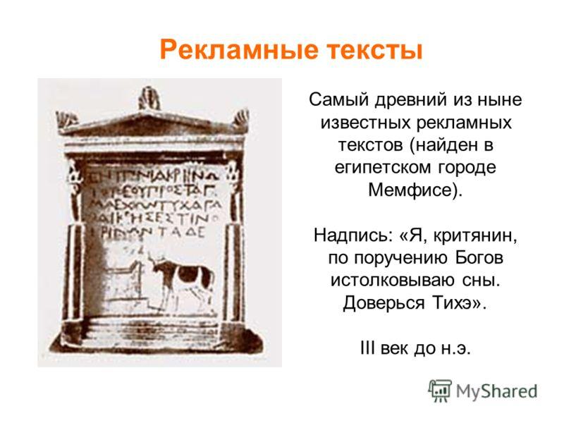 Самый древний из ныне известных рекламных текстов (найден в египетском городе Мемфисе). Надпись: «Я, критянин, по поручению Богов истолковываю сны. Доверься Тихэ». III век до н.э. Рекламные тексты