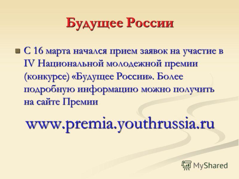 С 16 марта начался прием заявок на участие в IV Национальной молодежной премии (конкурсе) «Будущее России». Более подробную информацию можно получить на сайте Премии С 16 марта начался прием заявок на участие в IV Национальной молодежной премии (конк