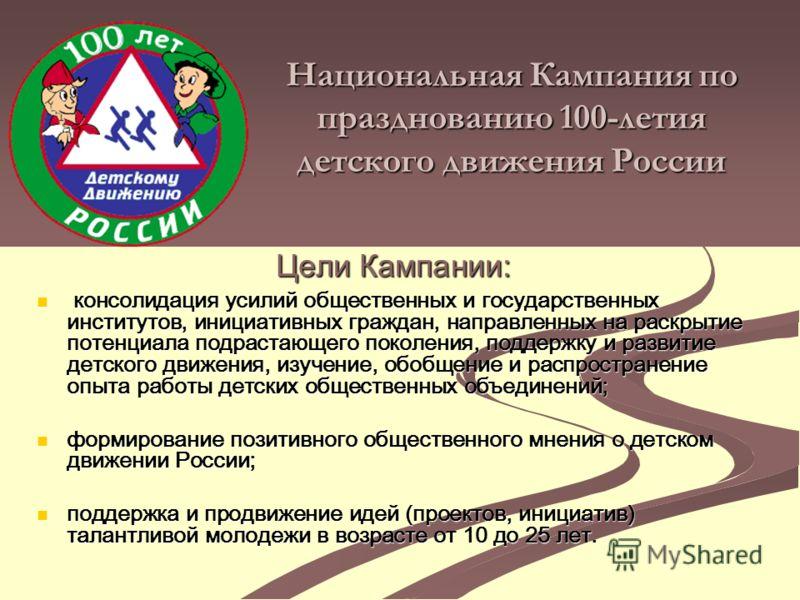 Национальная Кампания по празднованию 100-летия детского движения России консолидация усилий общественных и государственных институтов, инициативных граждан, направленных на раскрытие потенциала подрастающего поколения, поддержку и развитие детского
