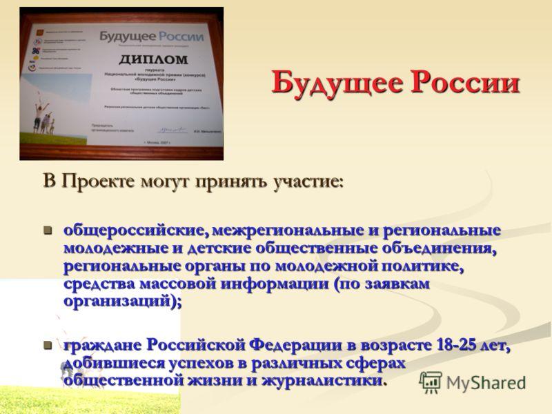 Будущее России В Проекте могут принять участие: общероссийские, межрегиональные и региональные молодежные и детские общественные объединения, региональные органы по молодежной политике, средства массовой информации (по заявкам организаций); общеросси