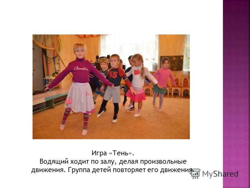 Игра «Тень». Водящий ходит по залу, делая произвольные движения. Группа детей повторяет его движения.