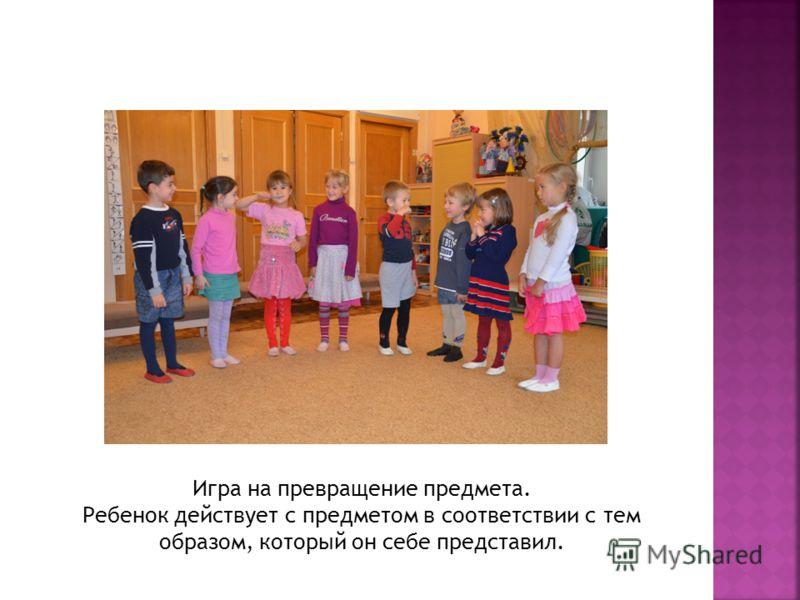 Игра на превращение предмета. Ребенок действует с предметом в соответствии с тем образом, который он себе представил.
